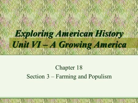 Exploring American History Unit VI – A Growing America Chapter 18 Section 3 – Farming and Populism.