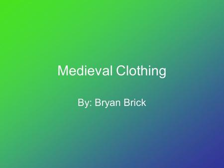 Medieval Clothing By: Bryan Brick.
