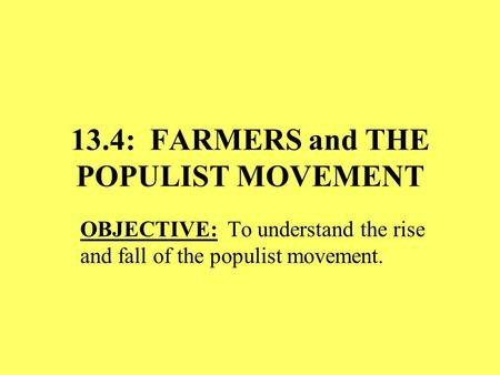 13.4: FARMERS and THE POPULIST MOVEMENT OBJECTIVE: To understand the rise and fall of the populist movement.