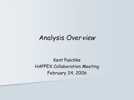 Analysis Overview Kent Paschke HAPPEX Collaboration Meeting February 24, 2006.