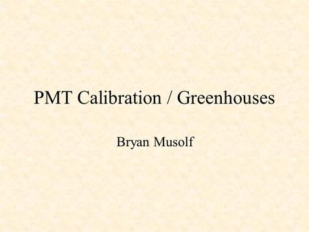 PMT Calibration / Greenhouses Bryan Musolf. PMT Calibration.