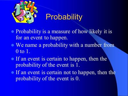 Probability Probability is a measure of how likely it is for an event to happen. We name a probability with a number from 0 to 1. If an event is certain.