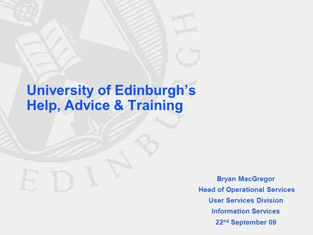 University of Edinburgh's Help, Advice & Training Bryan MacGregor Head of Operational Services User Services Division Information Services 22 nd September.