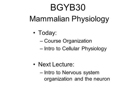 BGYB30 Mammalian Physiology Today: –Course Organization –Intro to Cellular Physiology Next Lecture: –Intro to Nervous system organization and the neuron.