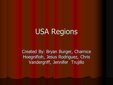 USA Regions Created By: Bryan Burger, Charnice Hoegnifioh, Jesus Rodriguez, Chris Vandergriff, Jennifer Trujillo.