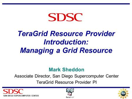 SAN DIEGO SUPERCOMPUTER CENTER SDSC TeraGrid Resource Provider Introduction: Managing a Grid Resource Mark Sheddon Associate Director, San Diego Supercomputer.