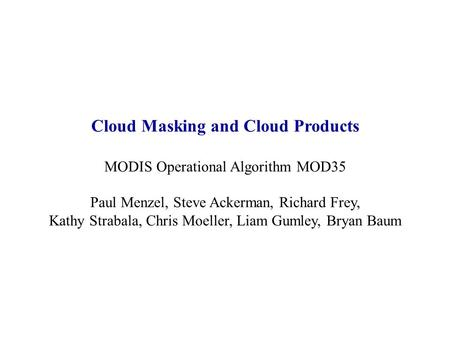 Cloud Masking and Cloud Products MODIS Operational Algorithm MOD35 Paul Menzel, Steve Ackerman, Richard Frey, Kathy Strabala, Chris Moeller, Liam Gumley,