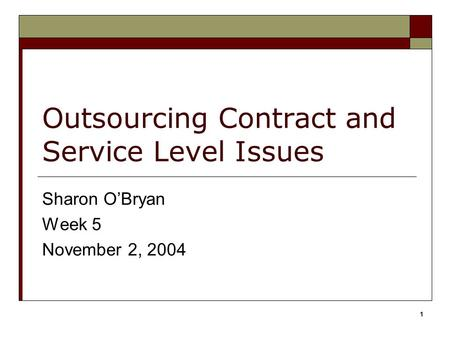 1 Outsourcing Contract and Service Level Issues Sharon O'Bryan Week 5 November 2, 2004.