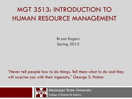 "MGT 3513: INTRODUCTION TO <strong>HUMAN</strong> <strong>RESOURCE</strong> MANAGEMENT Mississippi State University College of Business & Industry ""Never tell people how to do things. Tell."