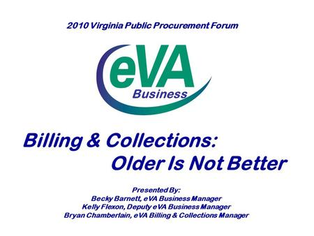 Business Billing & Collections: Older Is Not Better Presented By: Becky Barnett, eVA Business Manager Kelly Flexon, Deputy eVA Business Manager Bryan Chamberlain,