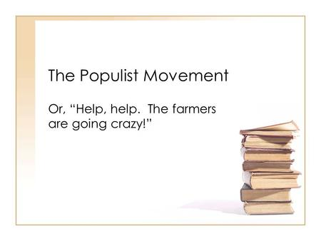 "The Populist Movement Or, ""Help, help. The farmers are going crazy!"""