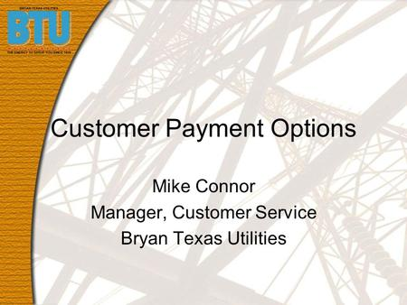 Customer Payment Options Mike Connor Manager, Customer Service Bryan Texas Utilities.