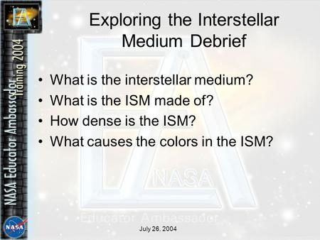 July 26, 2004 Exploring the Interstellar Medium Debrief What is the interstellar medium? What is the ISM made of? How dense is the ISM? What causes the.