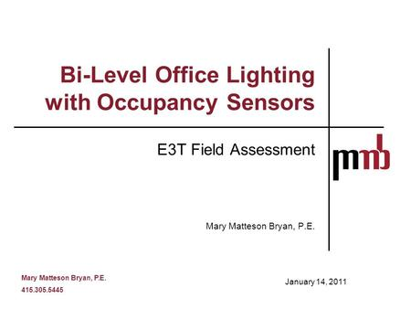 Mary Matteson Bryan, P.E. 415.305.5445 Bi-Level Office Lighting with Occupancy Sensors E3T Field Assessment Mary Matteson Bryan, P.E. January 14, 2011.