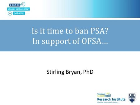 Is it time to ban PSA? In support of OFSA… Stirling Bryan, PhD.