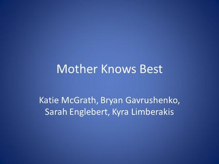 Mother Knows Best Katie McGrath, Bryan Gavrushenko, Sarah Englebert, Kyra Limberakis.