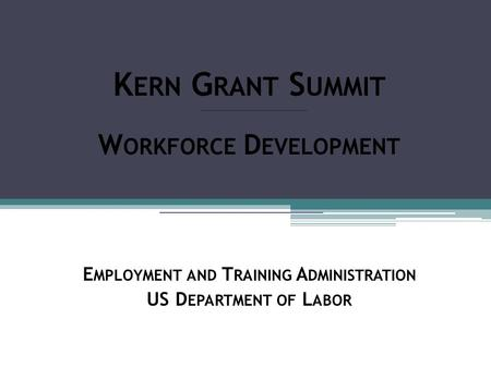 K ERN G RANT S UMMIT W ORKFORCE D EVELOPMENT E MPLOYMENT AND T RAINING A DMINISTRATION US D EPARTMENT OF L ABOR.
