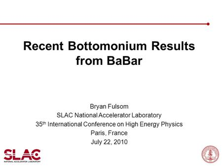 Recent Bottomonium Results from BaBar Bryan Fulsom SLAC National Accelerator Laboratory 35 th International Conference on High Energy Physics Paris, France.