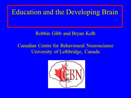 Education and the Developing Brain Robbin Gibb and Bryan Kolb Canadian Centre for Behavioural Neuroscience University of Lethbridge, Canada.