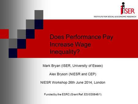 Does Performance Pay Increase Wage Inequality? Mark Bryan (ISER, University <strong>of</strong> Essex) Alex Bryson (NIESR and CEP) NIESR Workshop 26th June 2014, London.