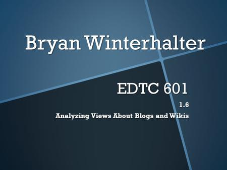 Bryan Winterhalter EDTC 601 1.6 Analyzing Views About Blogs and Wikis.