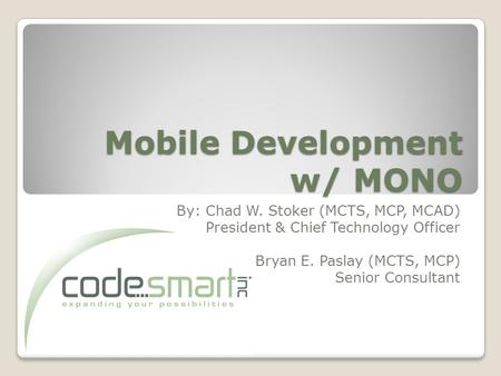 Mobile Development w/ MONO By: Chad W. Stoker (MCTS, MCP, MCAD) President & Chief Technology Officer Bryan E. Paslay (MCTS, MCP) Senior Consultant.