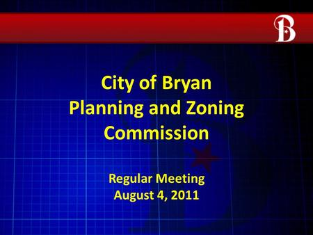 City of Bryan Planning and Zoning Commission Regular Meeting August 4, 2011.