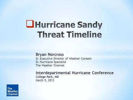 Bryan Norcross Sr. Executive Director of Weather Content Sr. Hurricane Specialist The Weather Channel Interdepartmental Hurricane Conference College Park,