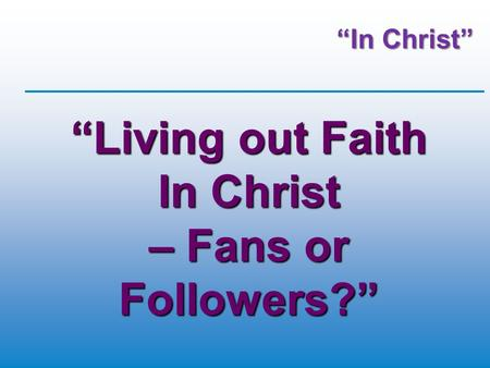 """In Christ"" ""Living out Faith In Christ – Fans or Followers?"""