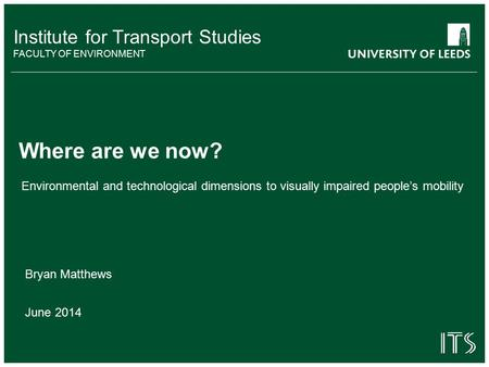 Institute for Transport Studies FACULTY OF ENVIRONMENT Environmental and technological dimensions to visually impaired people's mobility Where are we now?