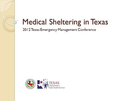 Medical Sheltering in Texas 2012 Texas Emergency Management Conference.