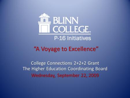 """A Voyage to Excellence"" College Connections 2+2+2 Grant The Higher Education Coordinating Board Wednesday, September 22, 2009."