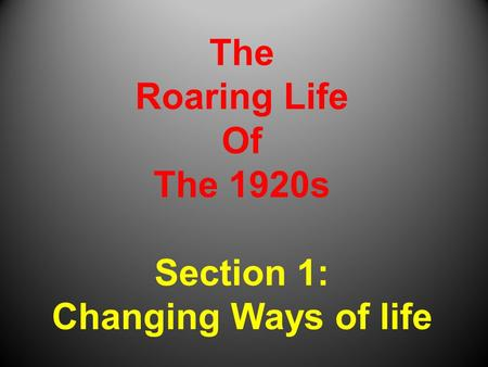 The Roaring Life Of The 1920s Section 1: Changing Ways of life.