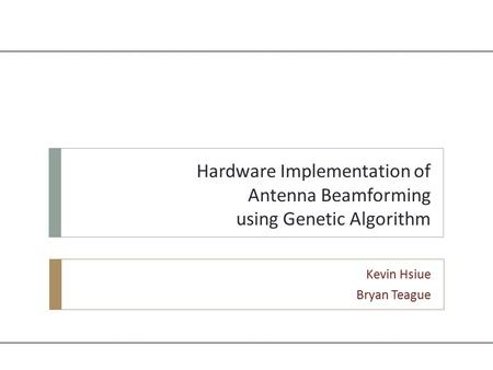 Hardware Implementation of Antenna Beamforming using Genetic Algorithm Kevin Hsiue Bryan Teague.