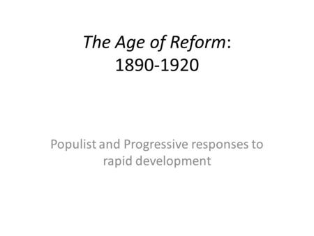 The Age of Reform: 1890-1920 Populist and Progressive responses to rapid development.