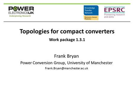 Topologies for compact converters Frank Bryan Power Conversion Group, University of Manchester Work package 1.3.1.