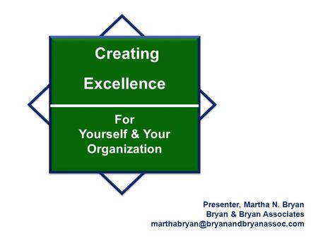Creating Excellence For Yourself & Your Organization Presenter, Martha N. Bryan Bryan & Bryan Associates