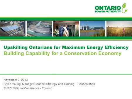 Upskilling Ontarians for Maximum Energy Efficiency Building Capability for a Conservation Economy November 7, 2013 Bryan Young, Manager Channel Strategy.