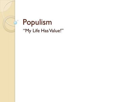 "Populism ""My Life Has Value!"". What is Populism? A People's Movement A movement seeking to aid interests of farmers and the working class against the."