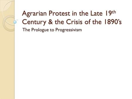 Agrarian Protest in the Late 19 th Century & the Crisis of the 1890's The Prologue to Progressivism.