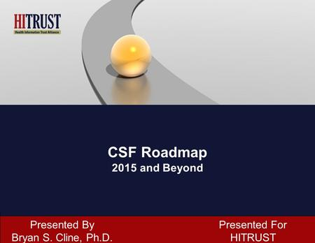 CSF Roadmap 2015 and Beyond Presented By Bryan S. Cline, Ph.D.