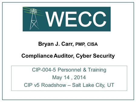 Bryan J. Carr, PMP, CISA Compliance Auditor, Cyber Security CIP-004-5 Personnel & Training May 14, 2014 CIP v5 Roadshow – Salt Lake City, UT.