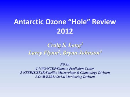 "Antarctic Ozone ""Hole"" Review 2012 Craig S. Long 1 Larry Flynn 2, Bryan Johnson 3 NOAA 1-NWS/NCEP/Climate Prediction Center 2-NESDIS/STAR/Satellite Meteorology."