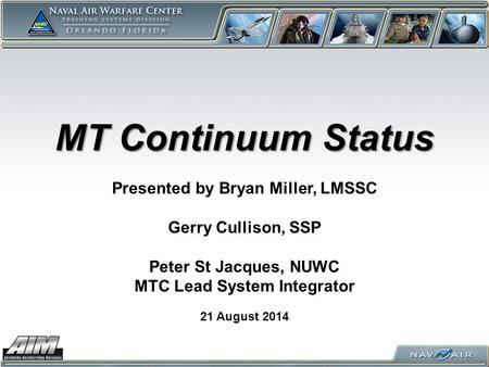 MT Continuum Status 21 August 2014 Presented by Bryan Miller, LMSSC Gerry Cullison, SSP Peter St Jacques, NUWC MTC Lead System Integrator.