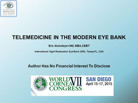 TELEMEDICINE IN THE MODERN EYE BANK Eric Abdullayev MD, MBA,CEBT International Sight Restoration Eye Bank (ISR), Tampa FL, USA Author Has No Financial.
