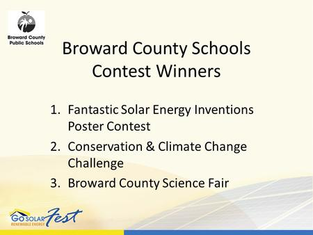 Broward County Schools Contest Winners 1.Fantastic Solar Energy Inventions Poster Contest 2.Conservation & Climate Change Challenge 3.Broward County Science.