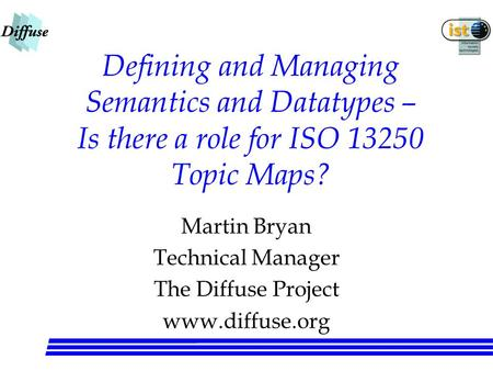 Defining and Managing Semantics and Datatypes – Is there a role for ISO 13250 Topic Maps? Martin Bryan Technical Manager The Diffuse Project www.diffuse.org.