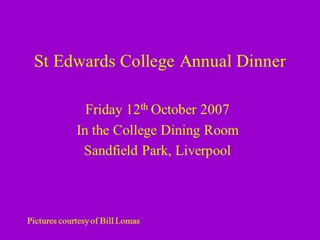 St Edwards College Annual Dinner Friday 12 th October 2007 In the College Dining Room Sandfield Park, Liverpool Pictures courtesy of Bill Lomas.
