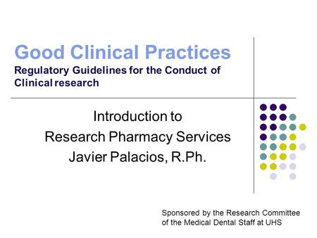 Good Clinical Practices Regulatory Guidelines for the Conduct of Clinical research Introduction to Research Pharmacy Services Javier Palacios, R.Ph. Sponsored.