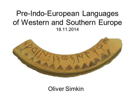 Pre-Indo-European Languages of Western and Southern Europe 18.11.2014 Oliver Simkin.